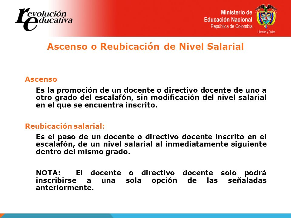 Ascenso o Reubicación de Nivel Salarial Ascenso Es la promoción de un docente o directivo docente de uno a otro grado del escalafón, sin modificación