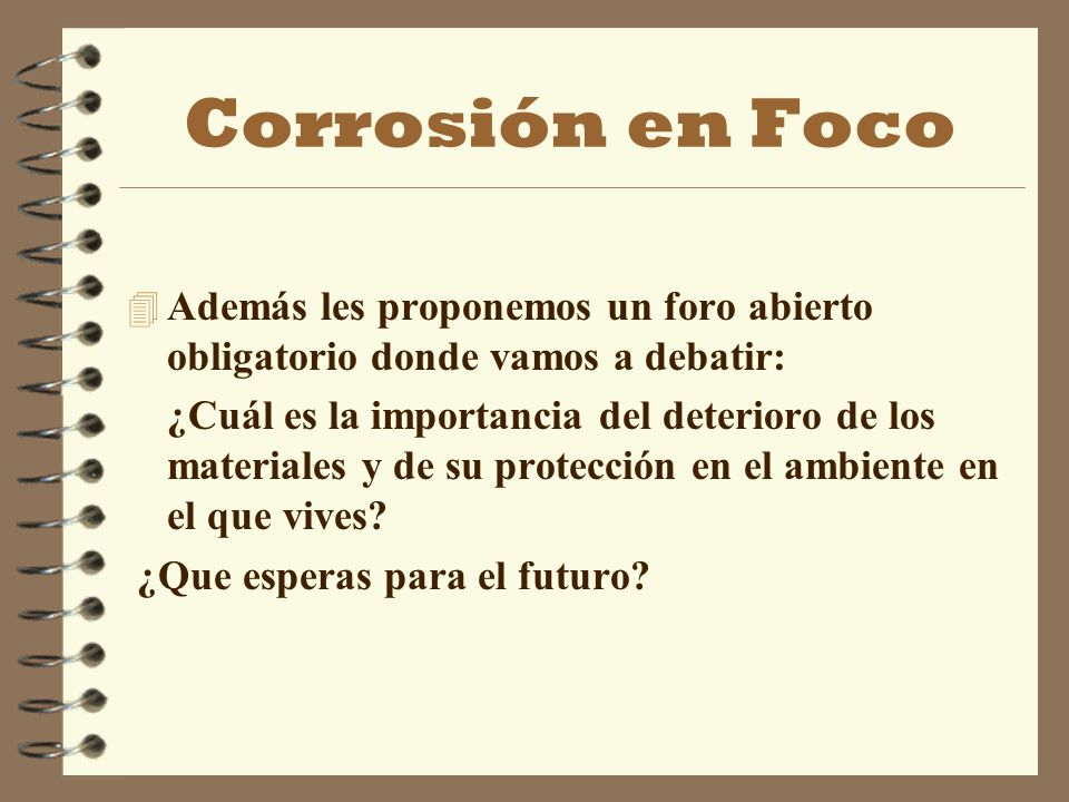 Corrosión en Foco 4 Además les proponemos un foro abierto obligatorio donde vamos a debatir: ¿Cuál es la importancia del deterioro de los materiales y