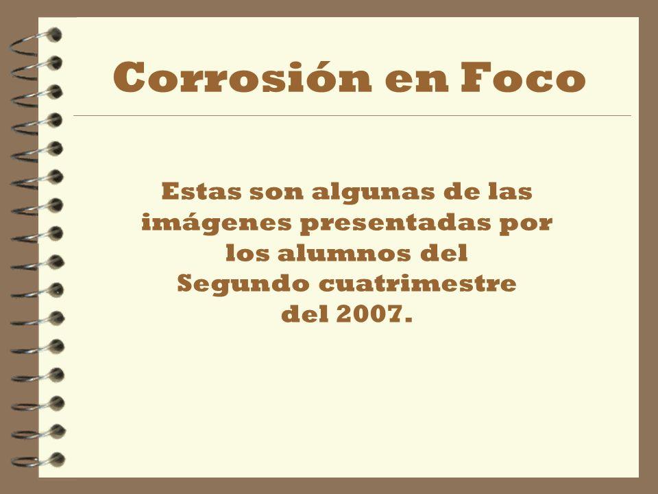 Corrosión en Foco Estas son algunas de las imágenes presentadas por los alumnos del Segundo cuatrimestre del 2007.