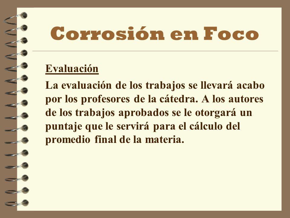 Corrosión en Foco Evaluación La evaluación de los trabajos se llevará acabo por los profesores de la cátedra. A los autores de los trabajos aprobados