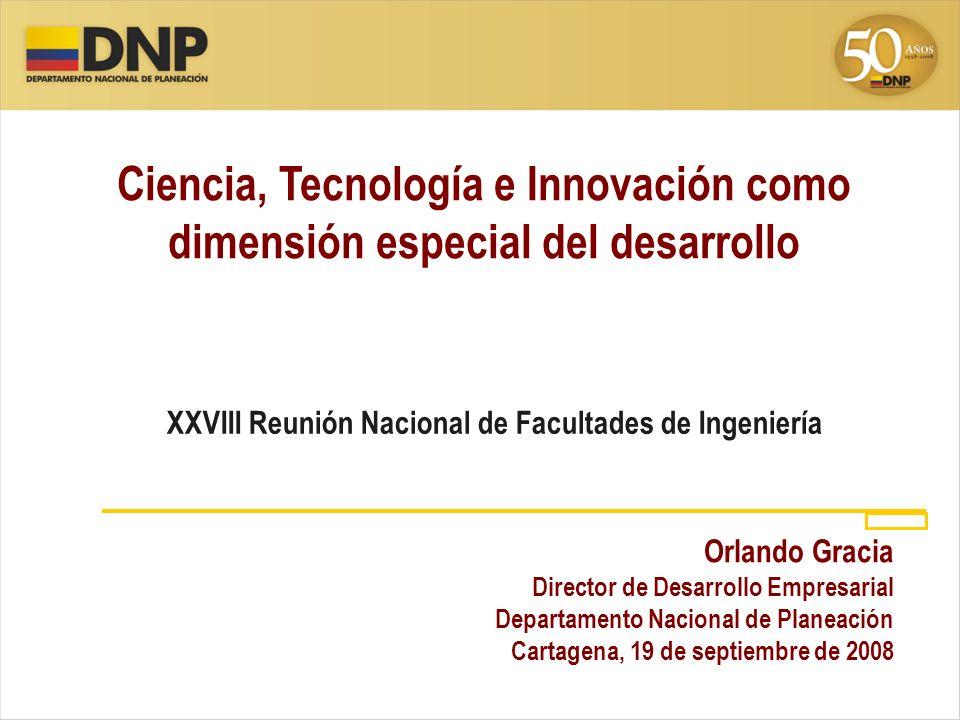Ciencia, Tecnología e Innovación como dimensión especial del desarrollo Orlando Gracia Director de Desarrollo Empresarial Departamento Nacional de Pla