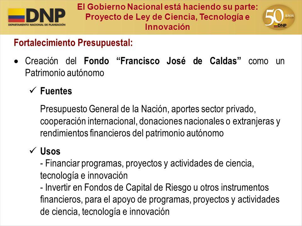 Fortalecimiento Presupuestal: Creación del Fondo Francisco José de Caldas como un Patrimonio autónomo Fuentes Presupuesto General de la Nación, aporte
