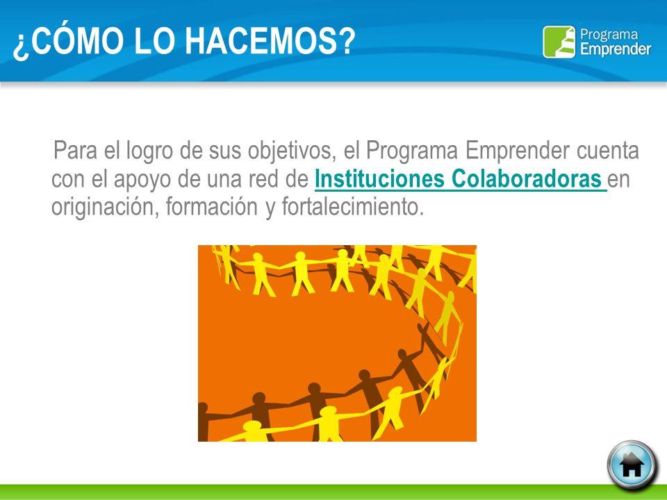 ¿CÓMO LO HACEMOS? Para el logro de sus objetivos, el Programa Emprender cuenta con el apoyo de una red de Instituciones Colaboradoras en originación,