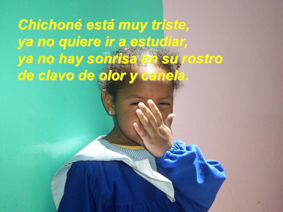 Chichoné está muy triste, ya no quiere ir a estudiar, ya no hay sonrisa en su rostro de clavo de olor y canela.