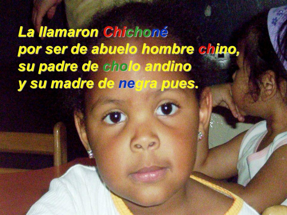 La llamaron Chichoné por ser de abuelo hombre chino, su padre de cholo andino y su madre de negra pues.
