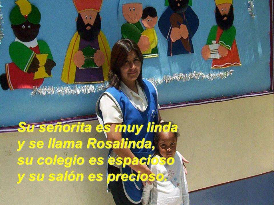 Su señorita es muy linda y se llama Rosalinda, su colegio es espacioso y su salón es precioso.