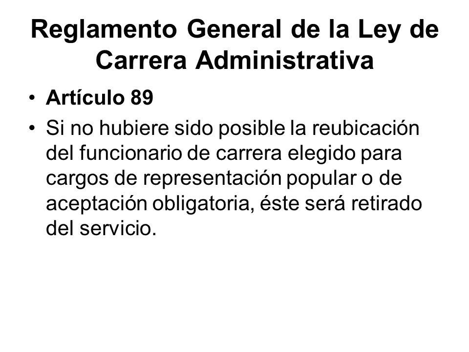 Reglamento General de la Ley de Carrera Administrativa Artículo 89 Si no hubiere sido posible la reubicación del funcionario de carrera elegido para c