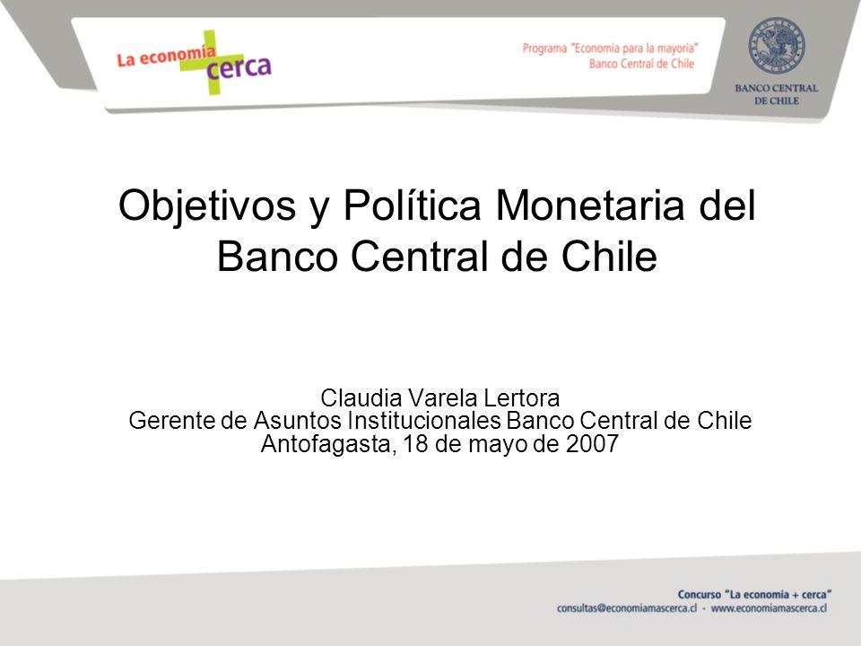 Objetivos y Política Monetaria del Banco Central de Chile Claudia Varela Lertora Gerente de Asuntos Institucionales Banco Central de Chile Antofagasta, 18 de mayo de 2007
