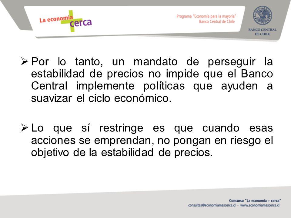 Por lo tanto, un mandato de perseguir la estabilidad de precios no impide que el Banco Central implemente políticas que ayuden a suavizar el ciclo económico.