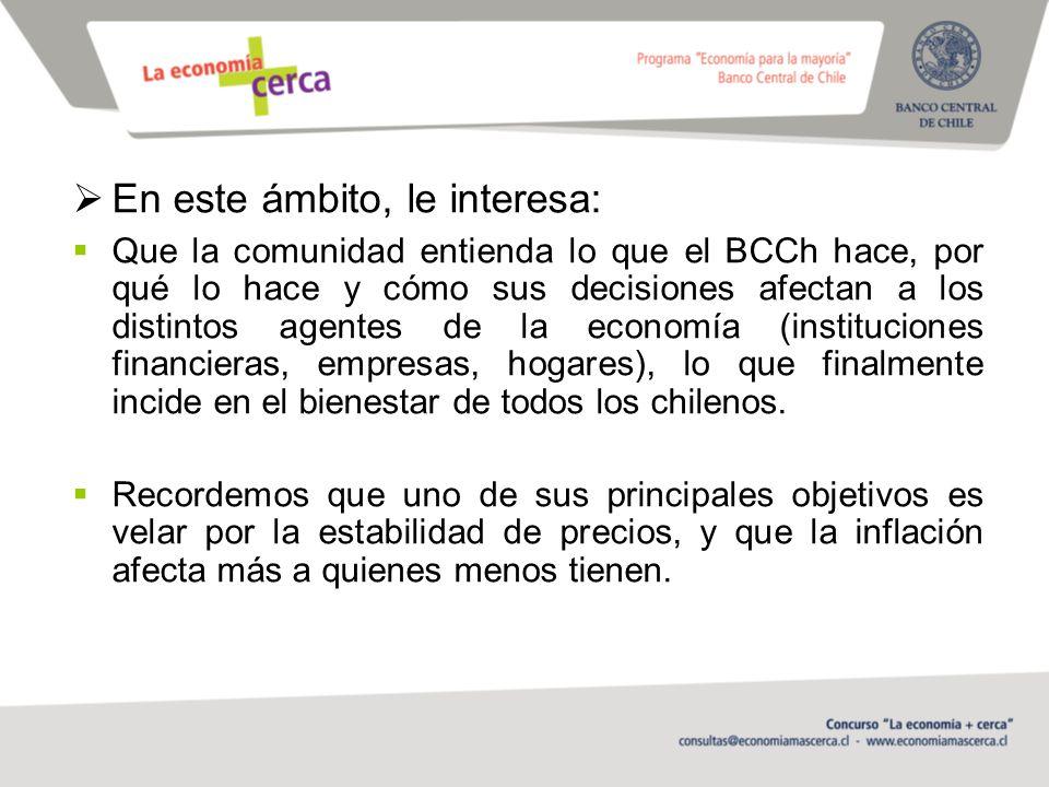 En este ámbito, le interesa: Que la comunidad entienda lo que el BCCh hace, por qué lo hace y cómo sus decisiones afectan a los distintos agentes de la economía (instituciones financieras, empresas, hogares), lo que finalmente incide en el bienestar de todos los chilenos.