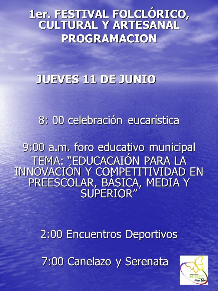 1er. FESTIVAL FOLCLÓRICO, CULTURAL Y ARTESANAL PROGRAMACION JUEVES 11 DE JUNIO 8: 00 celebración eucarística 9:00 a.m. foro educativo municipal TEMA: