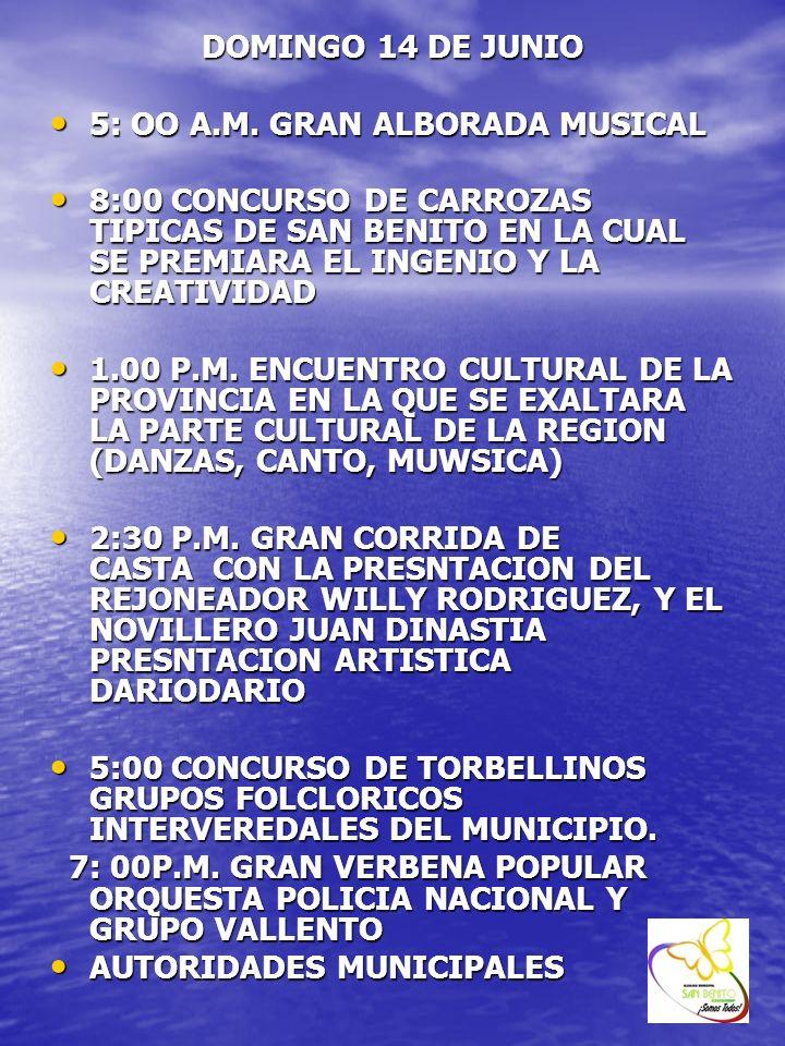 DOMINGO 14 DE JUNIO 5: OO A.M. GRAN ALBORADA MUSICAL 5: OO A.M. GRAN ALBORADA MUSICAL 8:00 CONCURSO DE CARROZAS TIPICAS DE SAN BENITO EN LA CUAL SE PR
