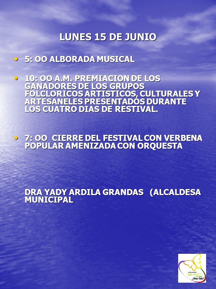 LUNES 15 DE JUNIO 5: OO ALBORADA MUSICAL 5: OO ALBORADA MUSICAL 10: OO A.M. PREMIACION DE LOS GANADORES DE LOS GRUPOS FOLCLORICOS ARTISTICOS, CULTURAL