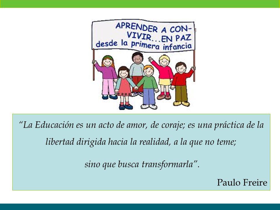 La Educación es un acto de amor, de coraje; es una práctica de la libertad dirigida hacia la realidad, a la que no teme; sino que busca transformarla.