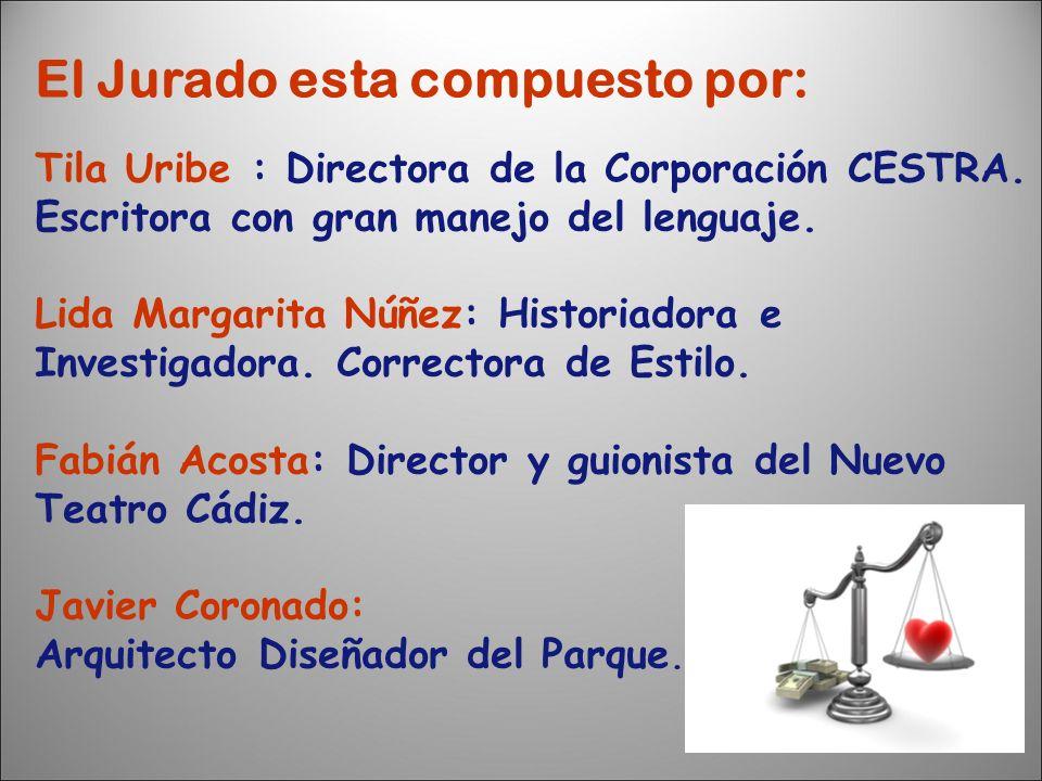 El Jurado esta compuesto por: Tila Uribe : Directora de la Corporación CESTRA. Escritora con gran manejo del lenguaje. Lida Margarita Núñez: Historiad