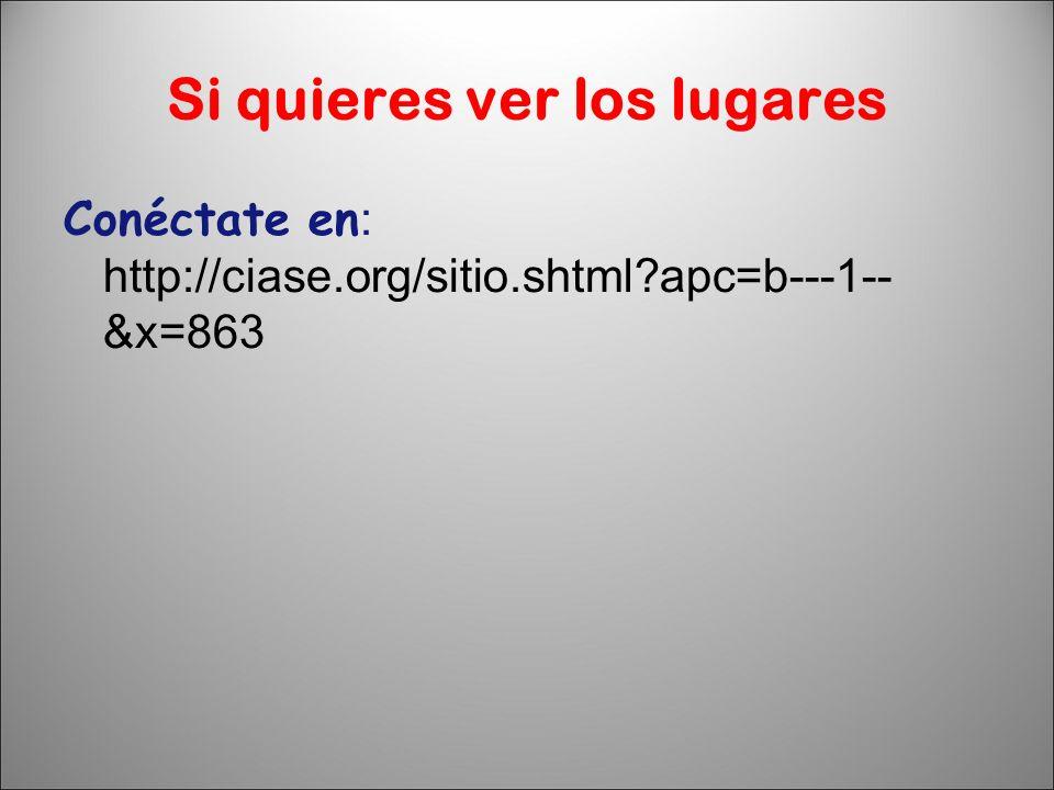 Si quieres ver los lugares Conéctate en : http://ciase.org/sitio.shtml?apc=b---1-- &x=863