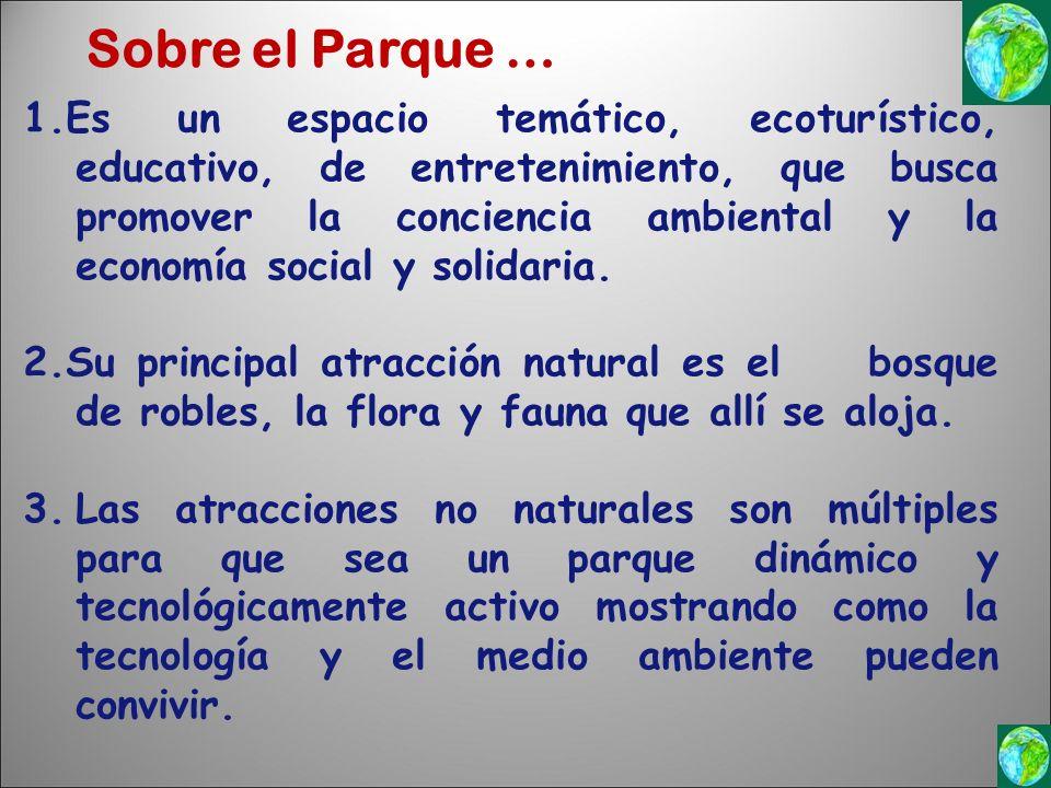 Sobre el Parque … 1.Es un espacio temático, ecoturístico, educativo, de entretenimiento, que busca promover la conciencia ambiental y la economía social y solidaria.