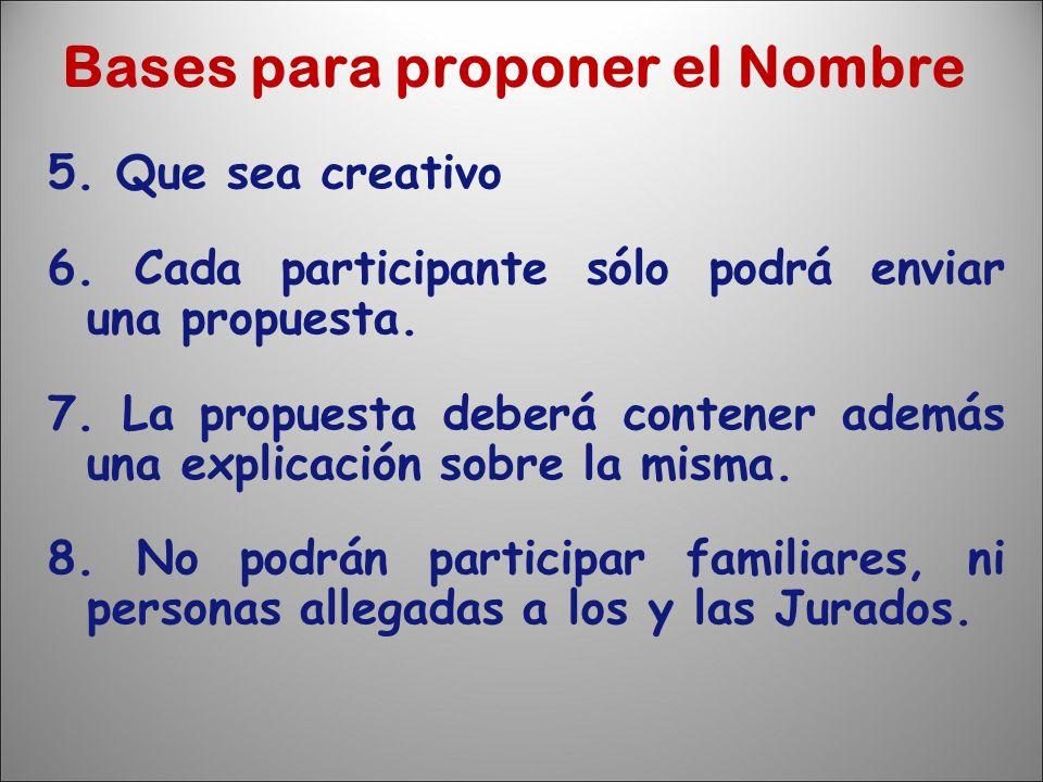 Bases para proponer el Nombre 5. Que sea creativo 6. Cada participante sólo podrá enviar una propuesta. 7. La propuesta deberá contener además una exp
