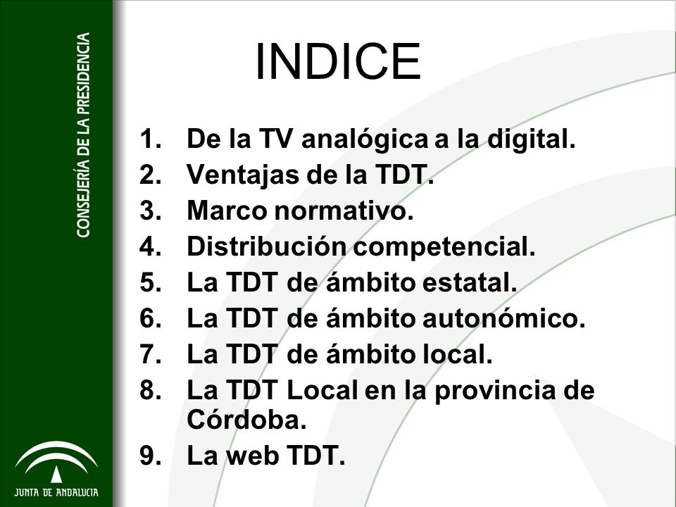 INDICE 1.De la TV analógica a la digital. 2.Ventajas de la TDT. 3.Marco normativo. 4.Distribución competencial. 5.La TDT de ámbito estatal. 6.La TDT d