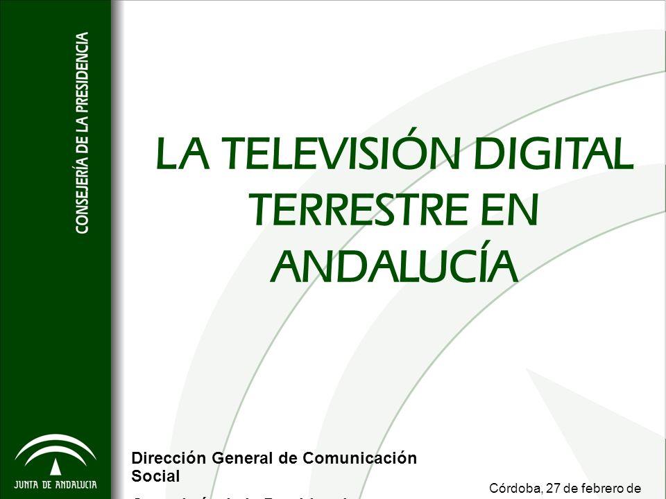 LA TELEVISIÓN DIGITAL TERRESTRE EN ANDALUCÍA Dirección General de Comunicación Social Consejería de la Presidencia Córdoba, 27 de febrero de 2008