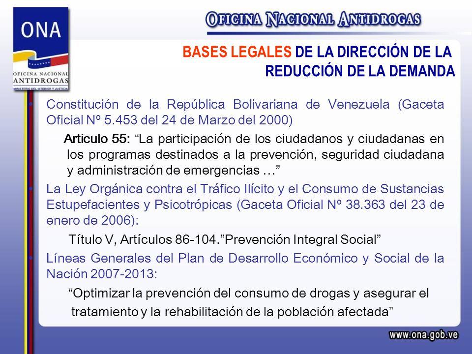 Constitución de la República Bolivariana de Venezuela (Gaceta Oficial Nº 5.453 del 24 de Marzo del 2000) Articulo 55: La participación de los ciudadanos y ciudadanas en los programas destinados a la prevención, seguridad ciudadana y administración de emergencias … La Ley Orgánica contra el Tráfico Ilícito y el Consumo de Sustancias Estupefacientes y Psicotrópicas (Gaceta Oficial Nº 38.363 del 23 de enero de 2006): Título V, Artículos 86-104.Prevención Integral Social Líneas Generales del Plan de Desarrollo Económico y Social de la Nación 2007-2013: Optimizar la prevención del consumo de drogas y asegurar el tratamiento y la rehabilitación de la población afectada BASES LEGALES DE LA DIRECCIÓN DE LA REDUCCIÓN DE LA DEMANDA