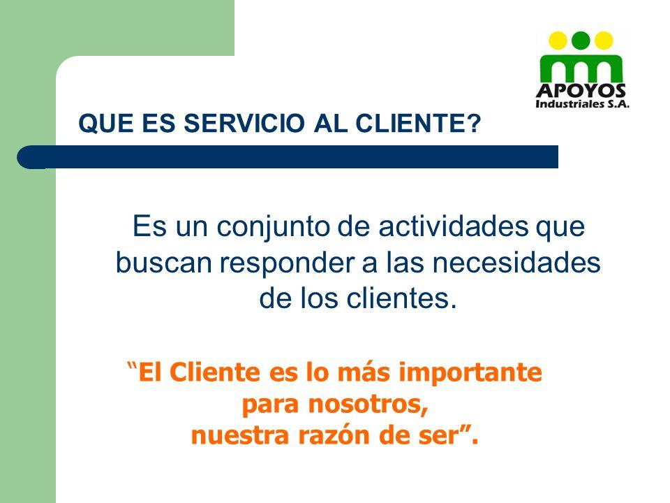 QUE ES SERVICIO AL CLIENTE? Es un conjunto de actividades que buscan responder a las necesidades de los clientes. El Cliente es lo más importante para