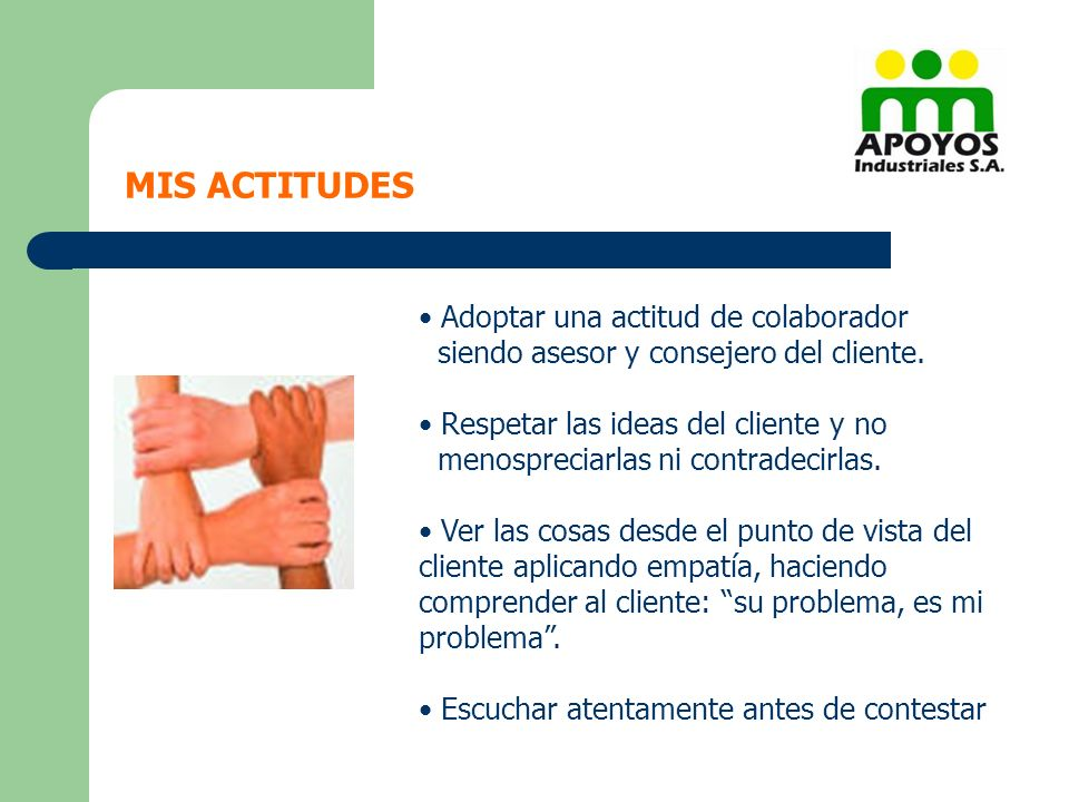 MIS ACTITUDES Adoptar una actitud de colaborador siendo asesor y consejero del cliente. Respetar las ideas del cliente y no menospreciarlas ni contrad