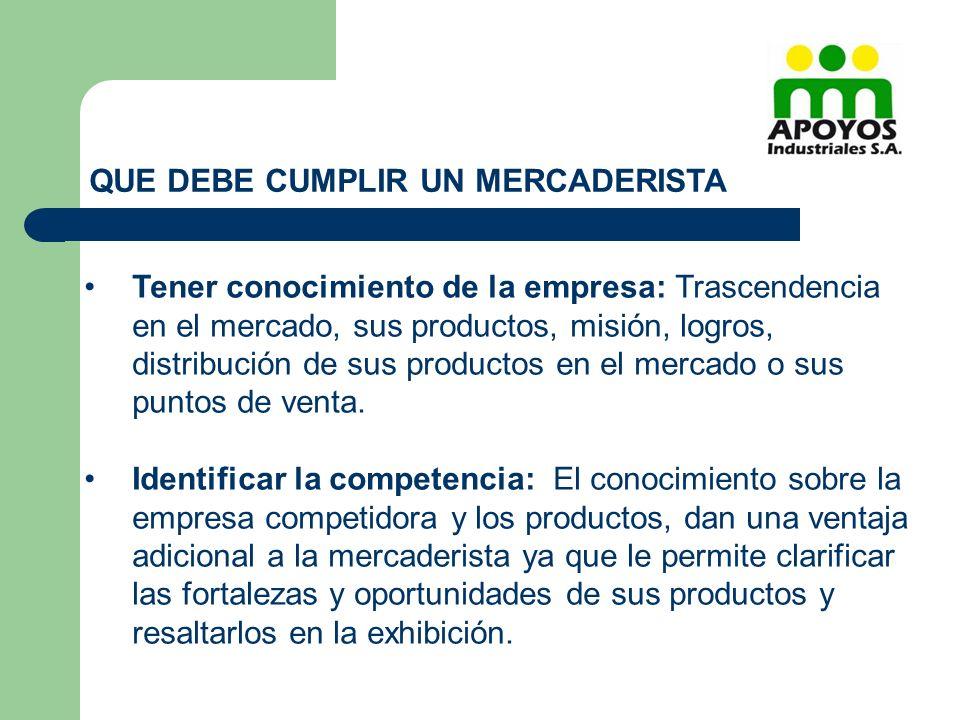 QUE DEBE CUMPLIR UN MERCADERISTA Tener conocimiento de la empresa: Trascendencia en el mercado, sus productos, misión, logros, distribución de sus pro