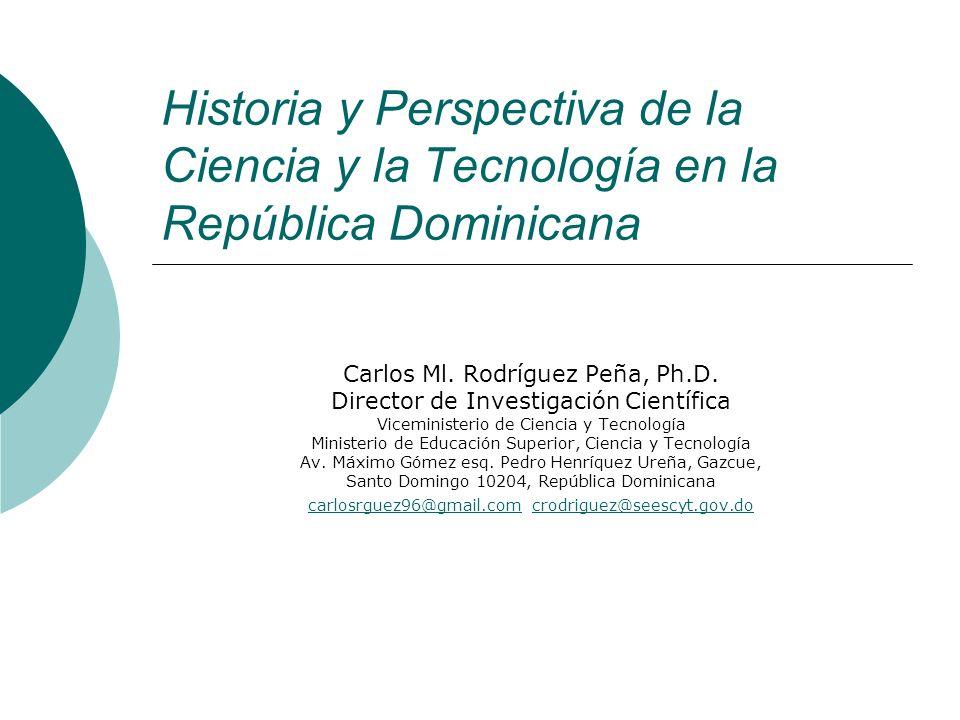 Historia y Perspectiva de la Ciencia y la Tecnología en la República Dominicana Carlos Ml. Rodríguez Peña, Ph.D. Director de Investigación Científica