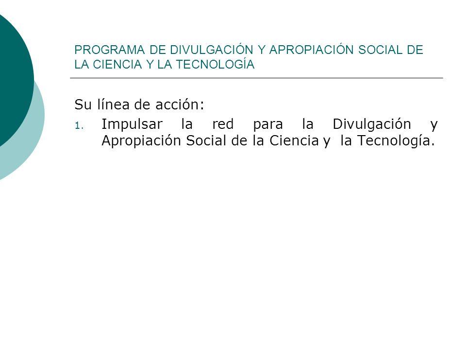 PROGRAMA DE DIVULGACIÓN Y APROPIACIÓN SOCIAL DE LA CIENCIA Y LA TECNOLOGÍA Su línea de acción: 1. Impulsar la red para la Divulgación y Apropiación So