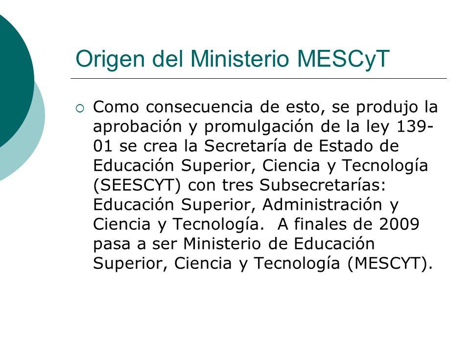 Origen del Ministerio MESCyT Como consecuencia de esto, se produjo la aprobación y promulgación de la ley 139- 01 se crea la Secretaría de Estado de E
