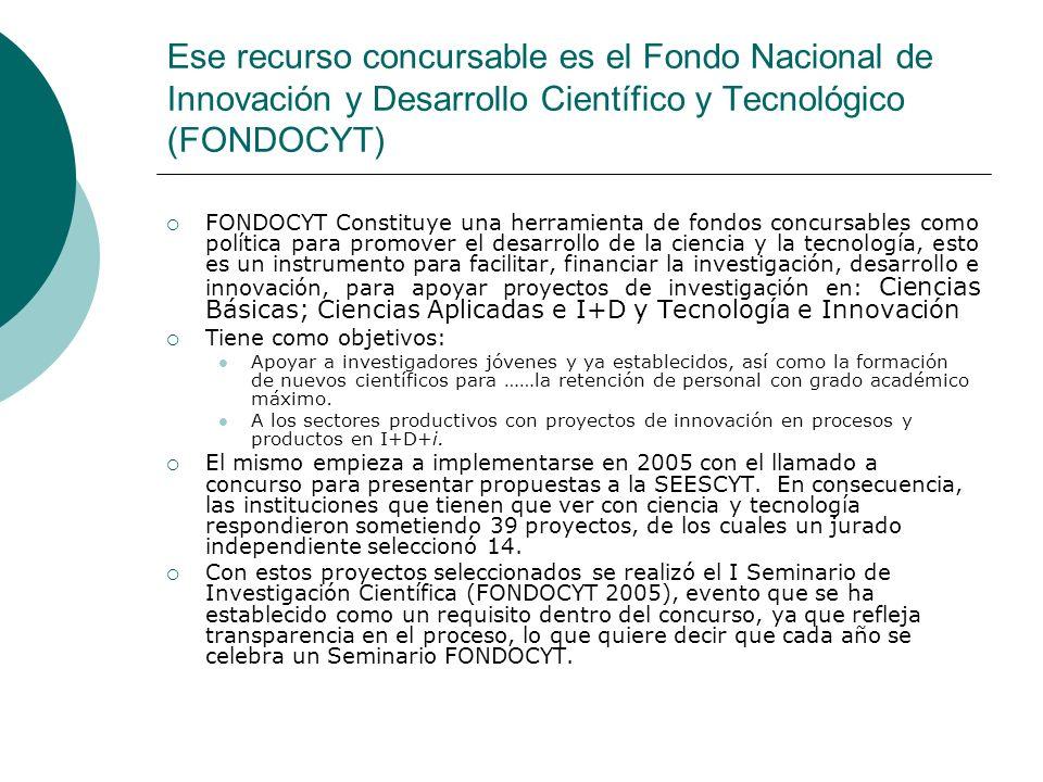 Ese recurso concursable es el Fondo Nacional de Innovación y Desarrollo Científico y Tecnológico (FONDOCYT) FONDOCYT Constituye una herramienta de fon