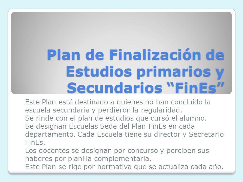 Plan de Finalización de Estudios primarios y Secundarios FinEs Este Plan está destinado a quienes no han concluido la escuela secundaria y perdieron la regularidad.