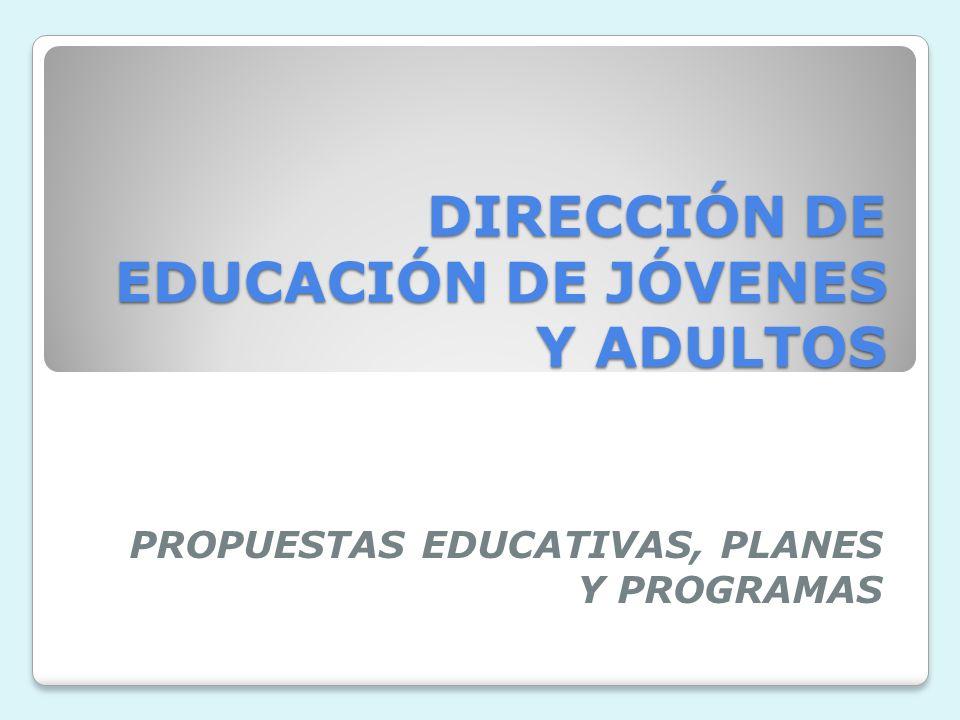 DIRECCIÓN DE EDUCACIÓN DE JÓVENES Y ADULTOS PROPUESTAS EDUCATIVAS, PLANES Y PROGRAMAS
