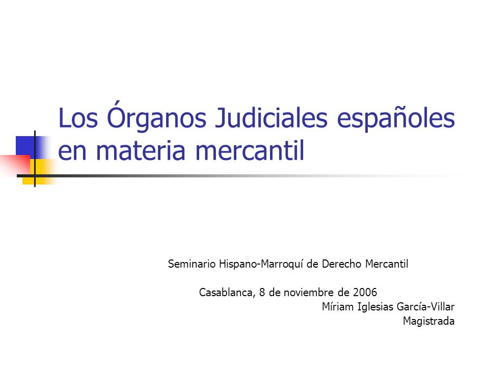 Los Órganos Judiciales españoles en materia mercantil Seminario Hispano-Marroquí de Derecho Mercantil Casablanca, 8 de noviembre de 2006 Míriam Iglesi