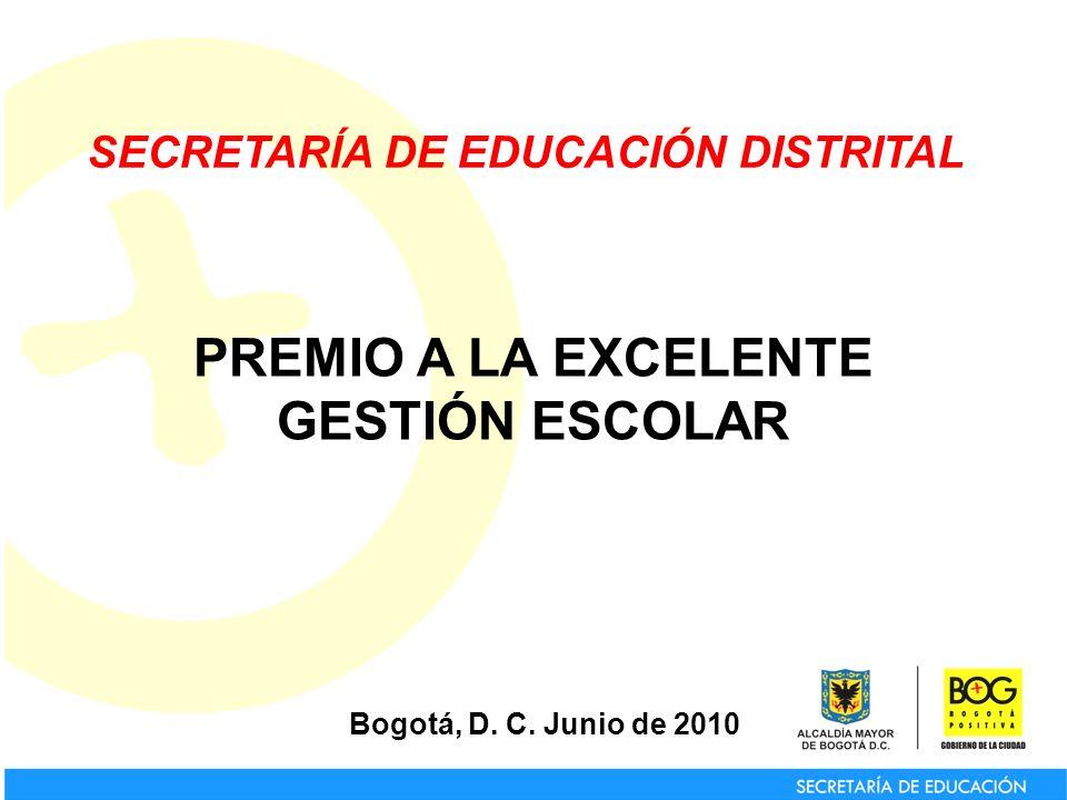 SECRETARÍA DE EDUCACIÓN DISTRITAL Bogotá, D. C. Junio de 2010 PREMIO A LA EXCELENTE GESTIÓN ESCOLAR