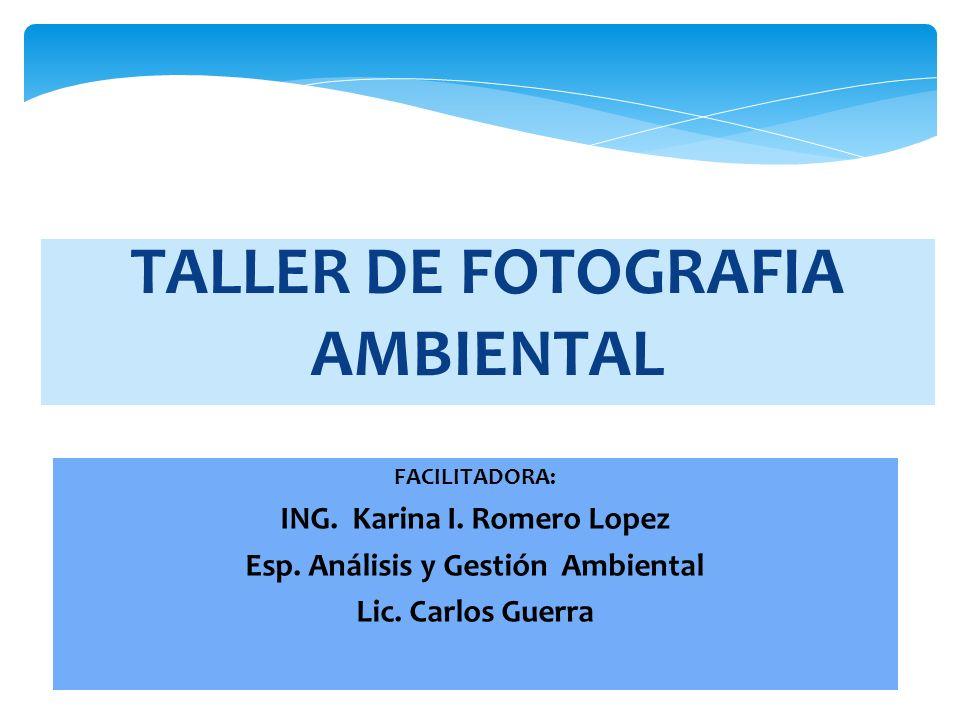 TALLER DE FOTOGRAFIA AMBIENTAL FACILITADORA: ING. Karina I. Romero Lopez Esp. Análisis y Gestión Ambiental Lic. Carlos Guerra