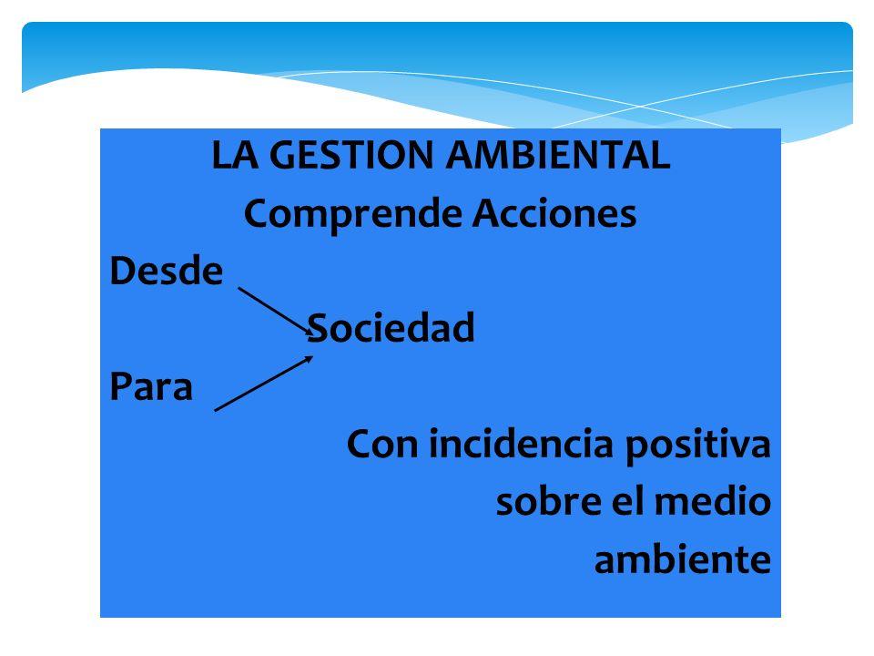 LA GESTION AMBIENTAL Comprende Acciones Desde Sociedad Para Con incidencia positiva sobre el medio ambiente
