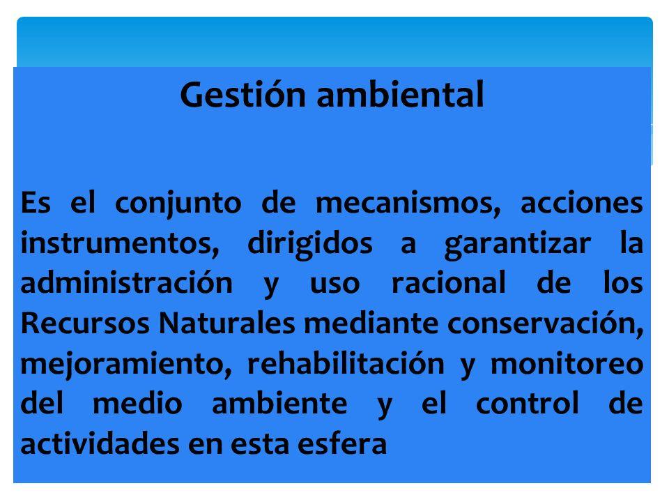 Gestión ambiental Es el conjunto de mecanismos, acciones instrumentos, dirigidos a garantizar la administración y uso racional de los Recursos Natural