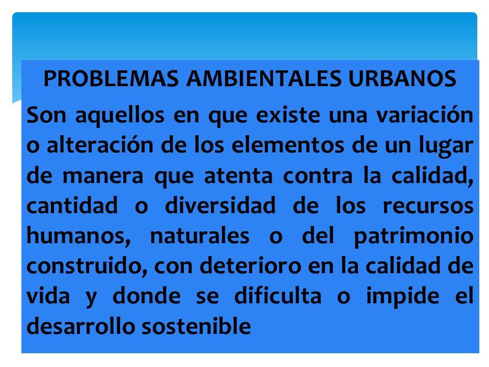 PROBLEMAS AMBIENTALES URBANOS Son aquellos en que existe una variación o alteración de los elementos de un lugar de manera que atenta contra la calida