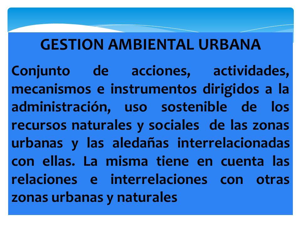 GESTION AMBIENTAL URBANA Conjunto de acciones, actividades, mecanismos e instrumentos dirigidos a la administración, uso sostenible de los recursos na