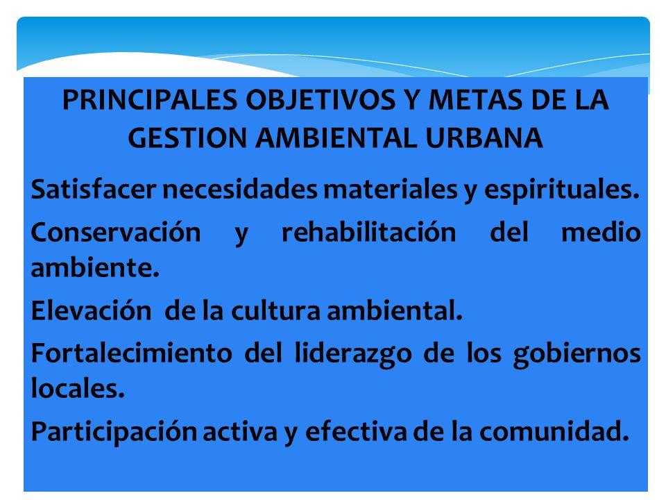 PRINCIPALES OBJETIVOS Y METAS DE LA GESTION AMBIENTAL URBANA Satisfacer necesidades materiales y espirituales. Conservación y rehabilitación del medio