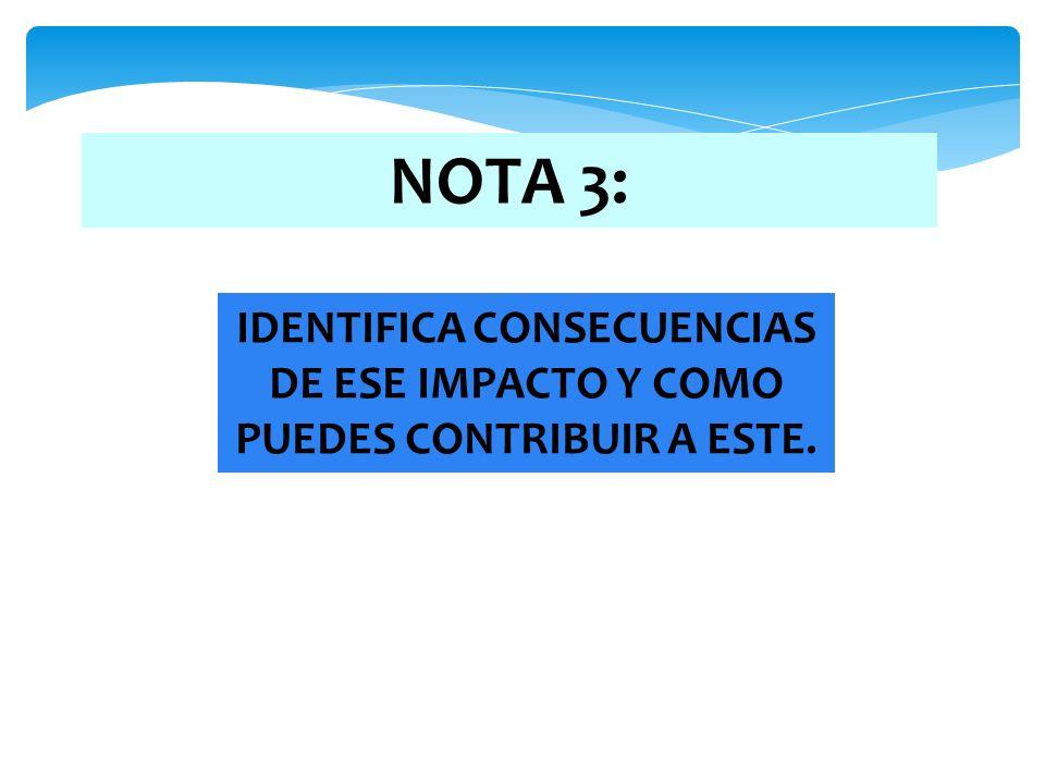 NOTA 3: IDENTIFICA CONSECUENCIAS DE ESE IMPACTO Y COMO PUEDES CONTRIBUIR A ESTE.