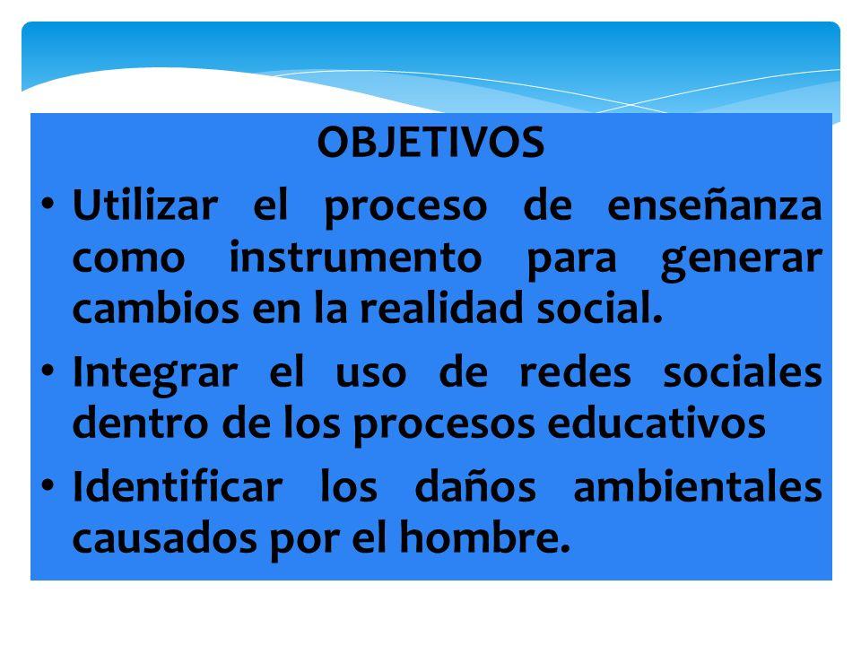 OBJETIVOS Utilizar el proceso de enseñanza como instrumento para generar cambios en la realidad social. Integrar el uso de redes sociales dentro de lo
