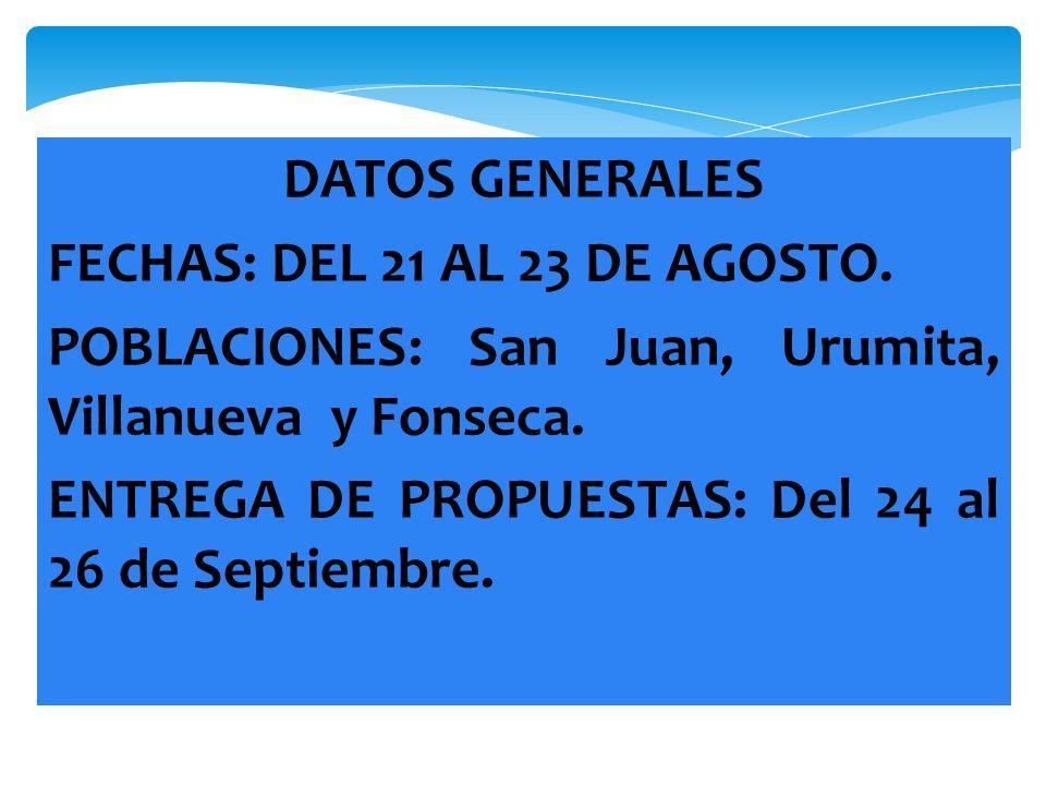 DATOS GENERALES FECHAS: DEL 21 AL 23 DE AGOSTO. POBLACIONES: San Juan, Urumita, Villanueva y Fonseca. ENTREGA DE PROPUESTAS: Del 24 al 26 de Septiembr