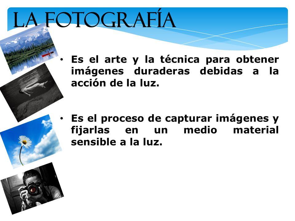 La Fotografía Es el arte y la técnica para obtener imágenes duraderas debidas a la acción de la luz. Es el proceso de capturar imágenes y fijarlas en