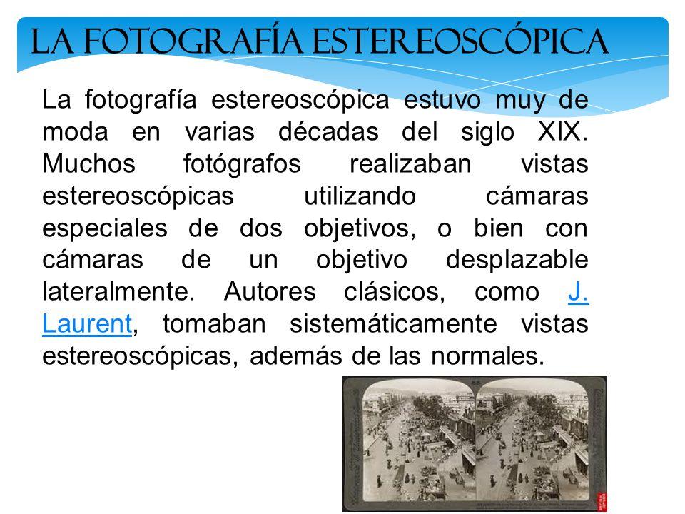 La Fotografía estereoscópica La fotografía estereoscópica estuvo muy de moda en varias décadas del siglo XIX. Muchos fotógrafos realizaban vistas este