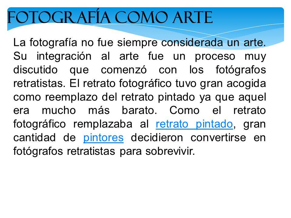 La fotografía no fue siempre considerada un arte. Su integración al arte fue un proceso muy discutido que comenzó con los fotógrafos retratistas. El r