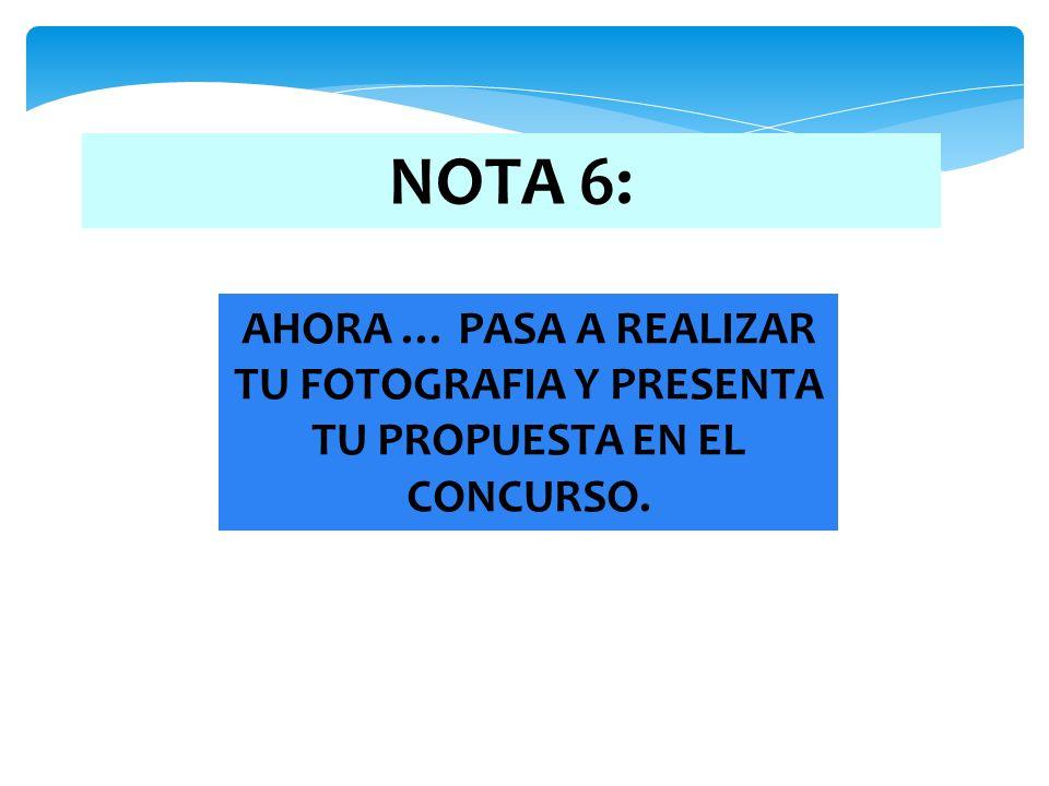 NOTA 6: AHORA … PASA A REALIZAR TU FOTOGRAFIA Y PRESENTA TU PROPUESTA EN EL CONCURSO.