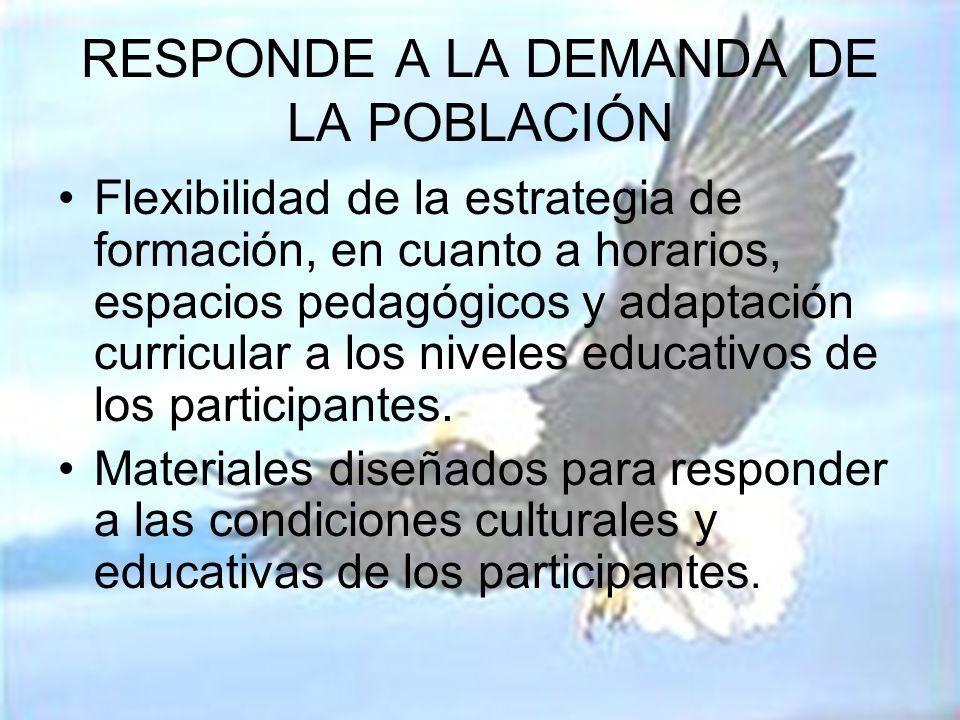 RESPONDE A LA DEMANDA DE LA POBLACIÓN Flexibilidad de la estrategia de formación, en cuanto a horarios, espacios pedagógicos y adaptación curricular a los niveles educativos de los participantes.